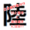 【日本選手権2019】100m決勝、川上拓也選手と坂井隆一郎選手にも注目!