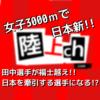 女子3000mで田中希実(世陸ドーハ5000m代表)が18年ぶりの日本新!!ここで元記録保